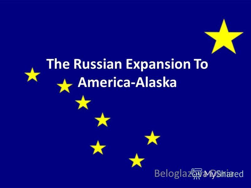 The Russian Expansion To America-Alaska Beloglazova Daria