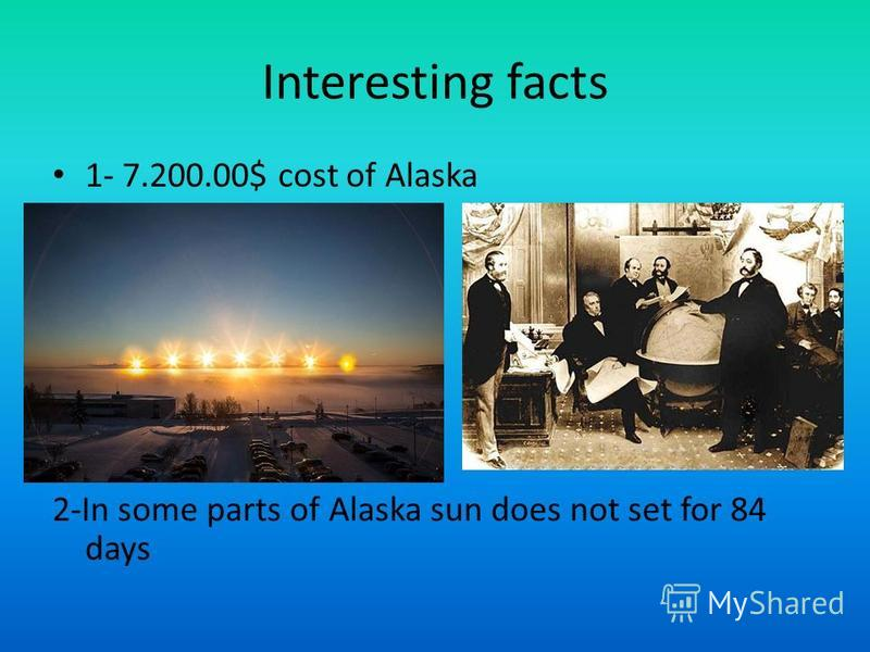 Interesting facts 1- 7.200.00$ cost of Alaska 2-In some parts of Alaska sun does not set for 84 days