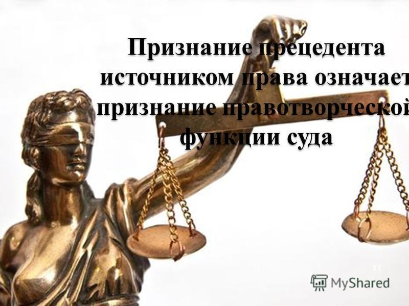 Признание прецедента источником права означает признание правотворческой функции суда 11