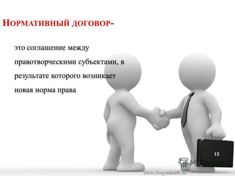 Н ОРМАТИВНЫЙ ДОГОВОР - это соглашение между правотворческими субъектами, в результате которого возникает новая норма права 12