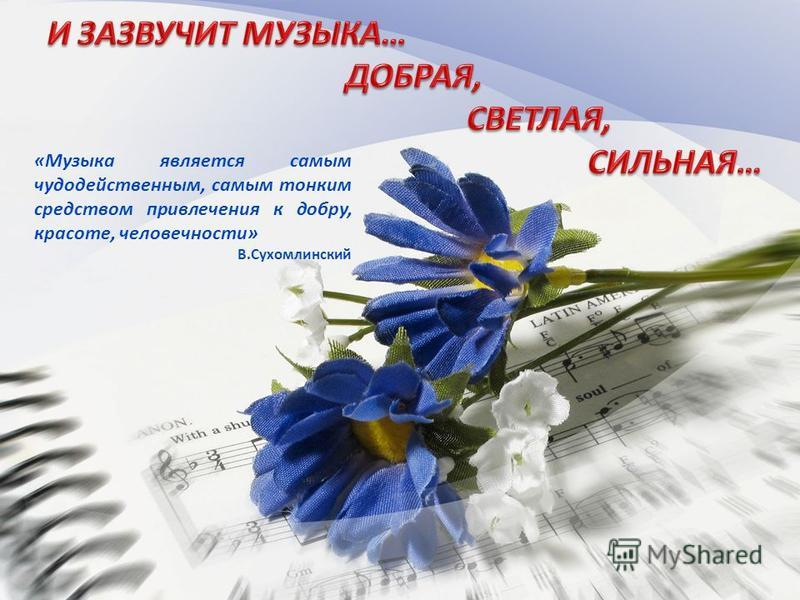 «Музыка является самым чудодейственным, самым тонким средством привлечения к добру, красоте, человечности» В.Сухомлинский