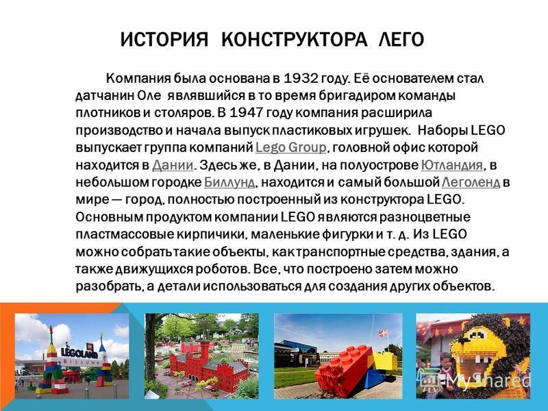 ИСТОРИЯ КОНСТРУКТОРА ЛЕГО Компания была основана в 1932 году. Её основателем стал датчанин Оле являвшийся в то время бригадиром команды плотников и столяров. В 1947 году компания расширила производство и начала выпуск пластиковых игрушек. Наборы LEGO