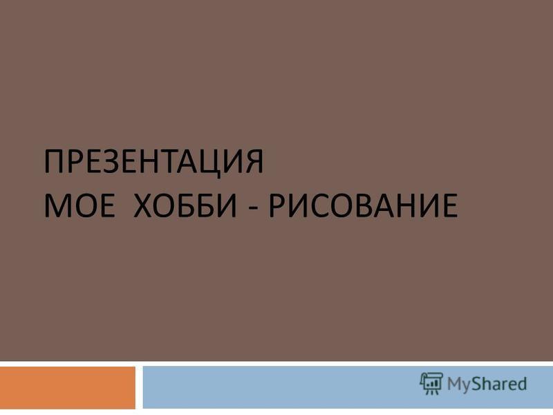 ПРЕЗЕНТАЦИЯ МОЕ ХОББИ - РИСОВАНИЕ