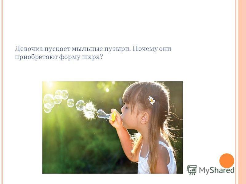 Девочка пускает мыльные пузыри. Почему они приобретают форму шара?