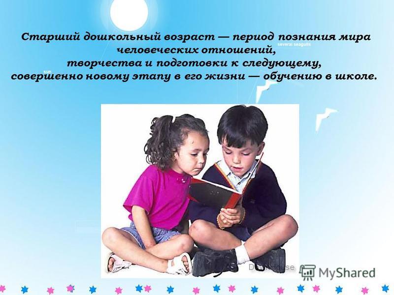 Старший дошкольный возраст период познания мира человеческих отношений, творчества и подготовки к следующему, совершенно новому этапу в его жизни обучению в школе.