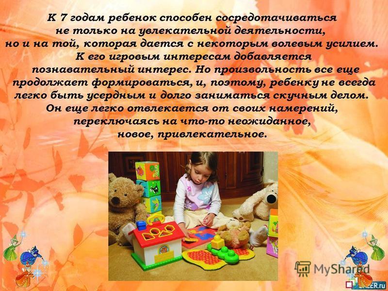 К 7 годам ребенок способен сосредотачиваться не только на увлекательной деятельности, но и на той, которая дается с некоторым волевым усилием. К его игровым интересам добавляется познавательный интерес. Но произвольность все еще продолжает формироват