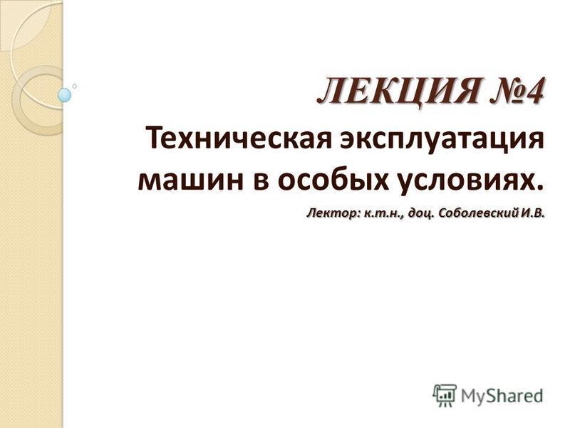 ЛЕКЦИЯ 4 Техническая эксплуатация машин в особых условиях. Лектор: к.т.н., доц. Соболевский И.В.