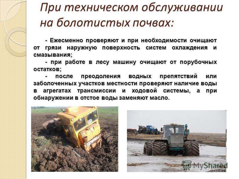 При техническом обслуживании на болотистых почвах: - Ежесменно проверяют и при необходимости очищают от грязи наружную поверхность систем охлаждения и смазывания; - при работе в лесу машину очищают от порубочных остатков; - после преодоления водных п