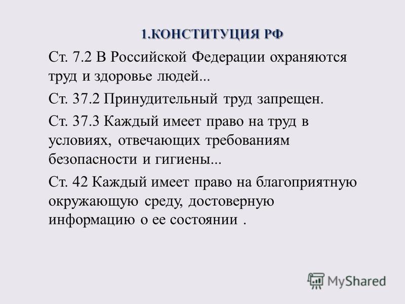 Ст. 7.2 В Российской Федерации охраняются труд и здоровье людей... Ст. 37.2 Принудительный труд запрещен. Ст. 37.3 Каждый имеет право на труд в условиях, отвечающих требованиям безопасности и гигиены... Ст. 42 Каждый имеет право на благоприятную окру