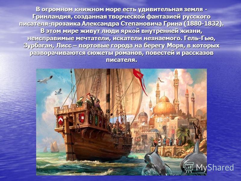 В огромном книжном море есть удивительная земля - Гринландия, созданная творческой фантазией русского писателя-прозаика Александра Степановича Грина (1880-1832). В этом мире живут люди яркой внутренней жизни, неисправимые мечтатели, искатели незнаемо