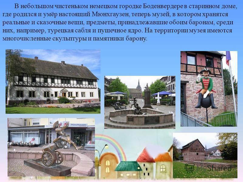 В небольшом чистеньком немецком городке Боденвердере в старинном доме, где родился и умёр настоящий Мюнхгаузен, теперь музей, в котором хранятся реальные и сказочные вещи, предметы, принадлежавшие обоим баронам, среди них, например, турецкая сабля и