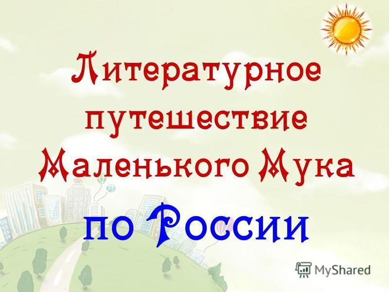 Литературное путешествие Маленького Мука по России