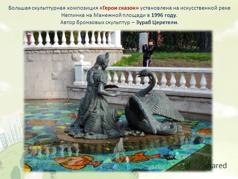 Большая скульптурная композиция «Герои сказок» установлена на искусственной реке Неглинка на Манежной площади в 1996 году. Автор бронзовых скульптур – Зураб Церетели.