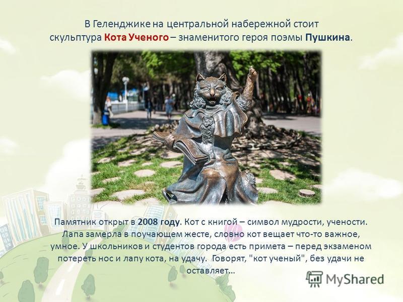 В Геленджике на центральной набережной стоит скульптура Кота Ученого – знаменитого героя поэмы Пушкина. Памятник открыт в 2008 году. Кот с книгой – символ мудрости, учености. Лапа замерла в поучающем жесте, словно кот вещает что-то важное, умное. У ш