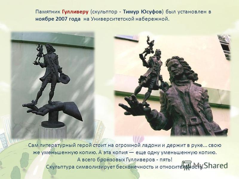 Памятник Гулливеру (скульптор - Тимур Юсуфов) был установлен в ноябре 2007 года на Университетской набережной. Сам литературный герой стоит на огромной ладони и держит в руке... свою же уменьшенную копию. А эта копия еще одну уменьшенную копию. А все