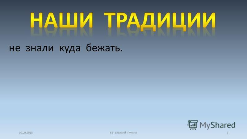 10.09.20156В Василий Пупкин 6 не знали куда бежать.