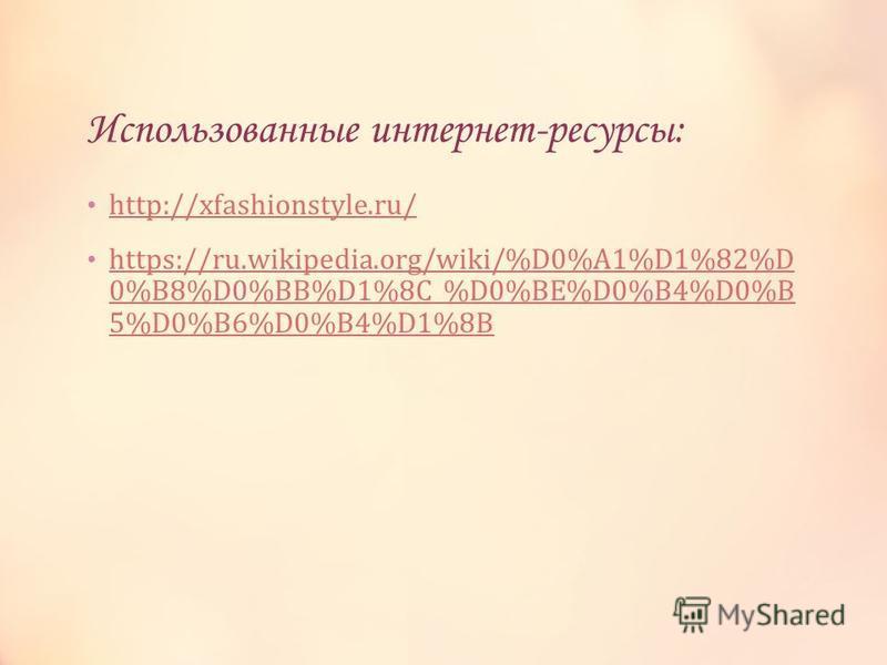 Использованные интернет-ресурсы: http://xfashionstyle.ru/ https://ru.wikipedia.org/wiki/%D0%A1%D1%82%D 0%B8%D0%BB%D1%8C_%D0%BE%D0%B4%D0%B 5%D0%B6%D0%B4%D1%8B https://ru.wikipedia.org/wiki/%D0%A1%D1%82%D 0%B8%D0%BB%D1%8C_%D0%BE%D0%B4%D0%B 5%D0%B6%D0%B