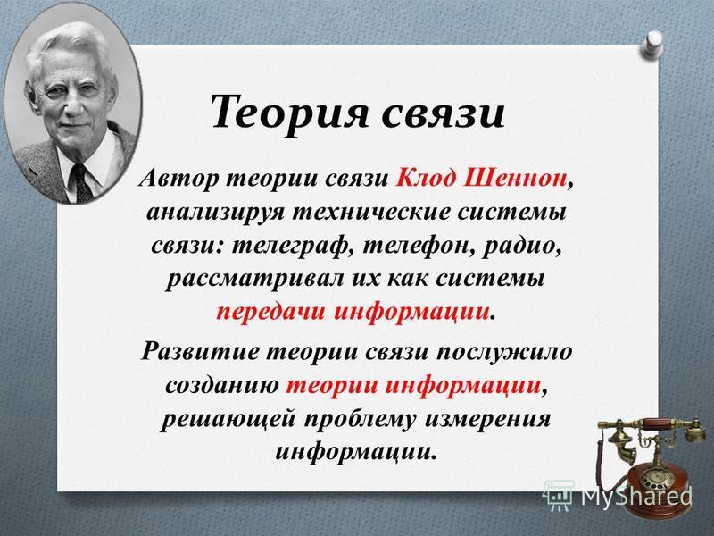 Теория связи Автор теории связи Клод Шеннон, анализируя технические системы связи: телеграф, телефон, радио, рассматривал их как системы передачи информации. Развитие теории связи послужило созданию теории информации, решающей проблему измерения инфо