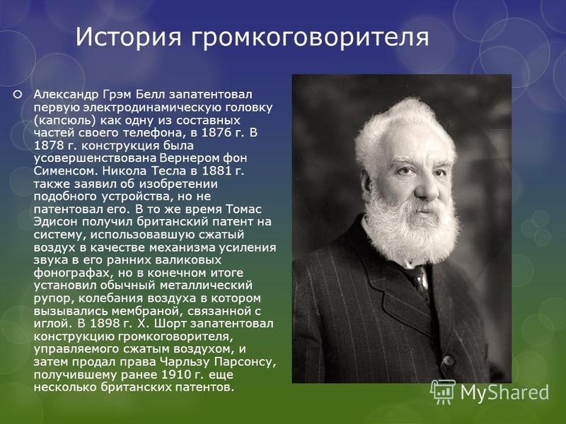 История громкоговорителя Александр Грэм Белл запатентовал первую электродинамическую головку (капсюль) как одну из составных частей своего телефона, в 1876 г. В 1878 г. конструкция была усовершенствована Вернером фон Сименсом. Никола Тесла в 1881 г.
