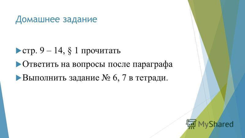 Домашнее задание стр. 9 – 14, § 1 прочитать Ответить на вопросы после параграфа Выполнить задание 6, 7 в тетради.