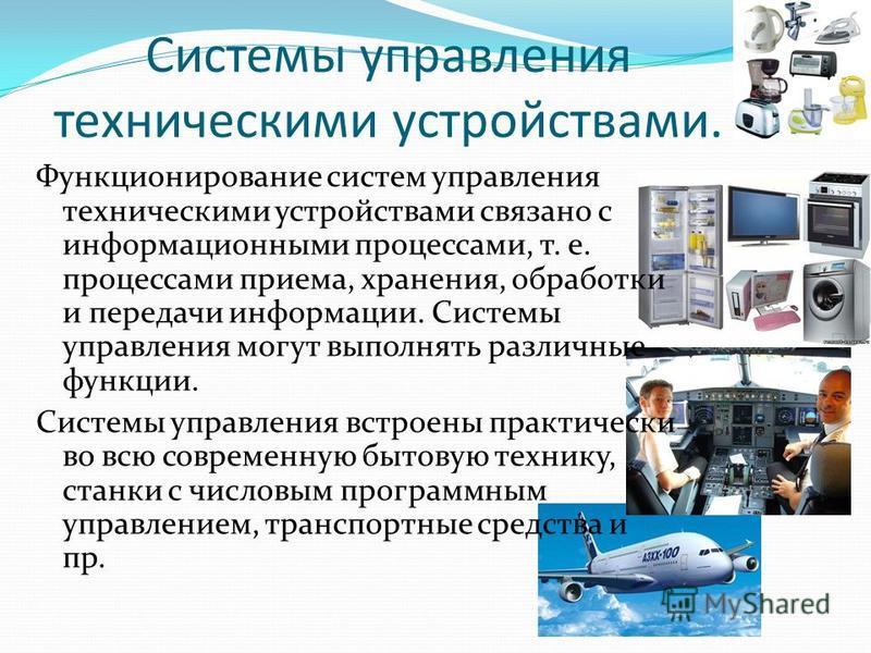 Системы управления техническими устройствами. Функционирование систем управления техническими устройствами связано с информационными процессами, т. е. процессами приема, хранения, обработки и передачи информации. Системы управления могут выполнять ра