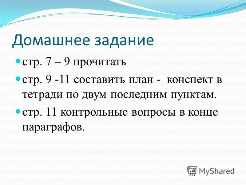 Домашнее задание стр. 7 – 9 прочитать стр. 9 -11 составить план - конспект в тетради по двум последним пунктам. стр. 11 контрольные вопросы в конце параграфов.