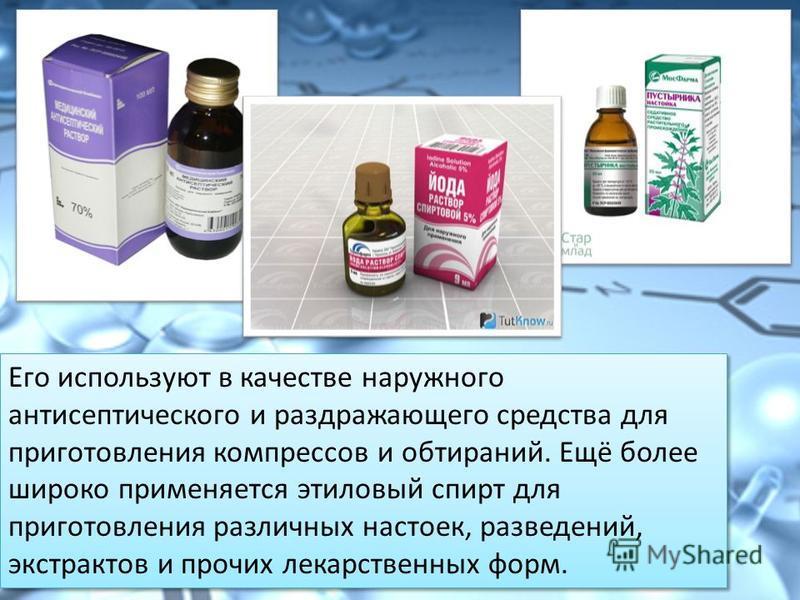 Его используют в качестве наружного антисептического и раздражающего средства для приготовления компрессов и обтираний. Ещё более широко применяется этилевый спирт для приготовления различных настоек, разведений, экстрактов и прочих лекарственных фор