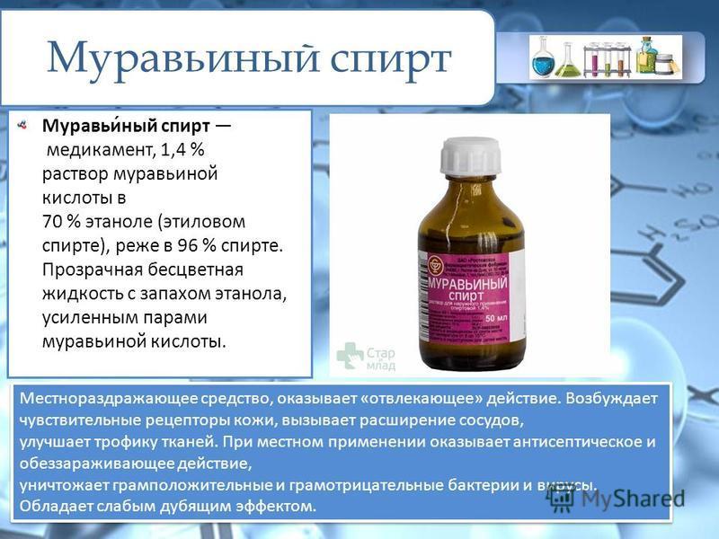 Муравьиный спирт Муравьи́ный спирт медикамент, 1,4 % раствор муравьиной кислоты в 70 % этаноле (этиловом спирте), реже в 96 % спирте. Прозрачная бесцветная жидкость с запахом этанола, усиленным парами муравьиной кислоты. Местнораздражающее средство,