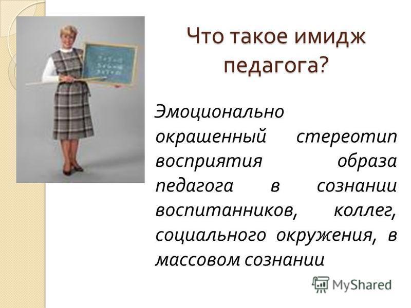 Что такое имидж педагога ? Эмоционально окрашенный стереотип восприятия образа педагога в сознании воспитанников, коллег, социального окружения, в массовом сознании