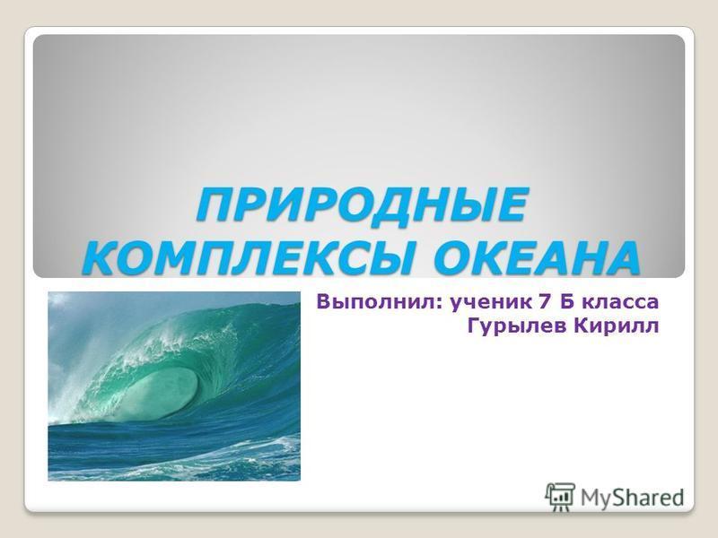 ПРИРОДНЫЕ КОМПЛЕКСЫ ОКЕАНА Выполнил: ученик 7 Б класса Гурылев Кирилл