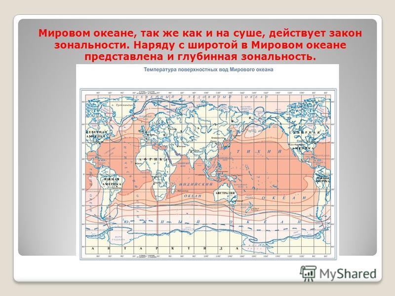 Мировом океане, так же как и на суше, действует закон зональности. Наряду с широтой в Мировом океане представлена и глубинная зональность.
