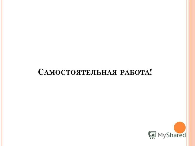 С АМОСТОЯТЕЛЬНАЯ РАБОТА !