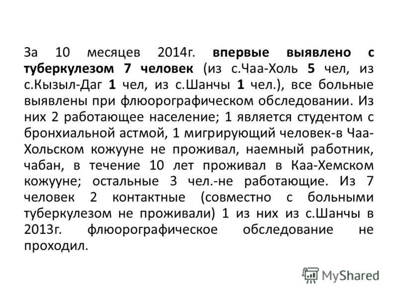 За 10 месяцев 2014 г. впервые выявлено с туберкулезом 7 человек (из с.Чаа-Холь 5 чел, из с.Кызыл-Даг 1 чел, из с.Шанчы 1 чел.), все больные выявлены при флюорографическом обследовании. Из них 2 работающее население; 1 является студентом с бронхиально