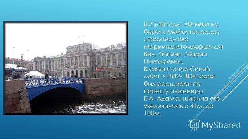 В 30-40 годы XIX века на берегу Мойки началось строительство Мариинского дворца для Вел. Княгини Марии Николаевны. В связи с этим Синий мост в 1842-1844 годах был расширен по проекту инженера Е.А. Адама, ширина его увеличилась с 41 м. до 100 м.