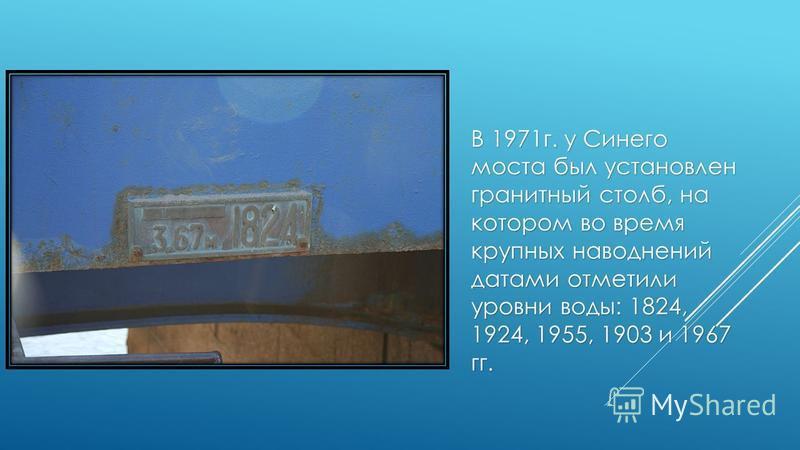 В 1971 г. у Синего моста был установлен гранитный столб, на котором во время крупных наводнений датами отметили уровни воды: 1824, 1924, 1955, 1903 и 1967 гг.