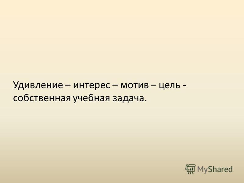 Удивление – интерес – мотив – цель - собственная учебная задача.