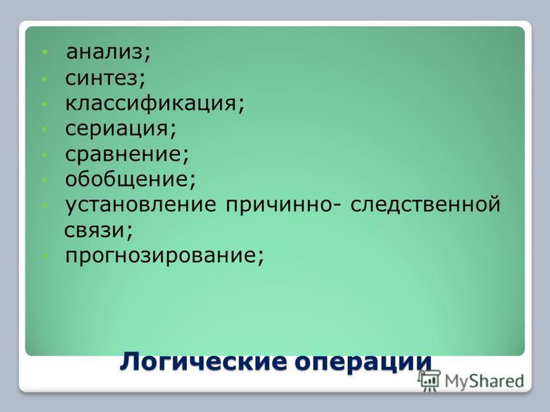 Логические операции анализ; синтез; классификация; сериация; сравнение; обобщение; установление причинно- следственной связи; прогнозирование;