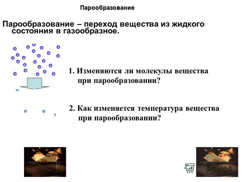 Парообразование – переход вещества из жидкого состояния в газообразное. 1. Изменяются ли молекулы вещества при парообразовании? 2. Как изменяется температура вещества при парообразовании? Парообразование