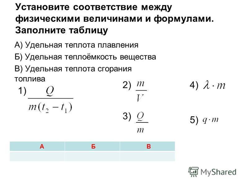 Установите соответствие между физическими величинами и формулами. Заполните таблицу А) Удельная теплота плавления Б) Удельная теплоёмкость вещества В) Удельная теплота сгорания топлива А Б В 4) 5) 1) 2) 3)