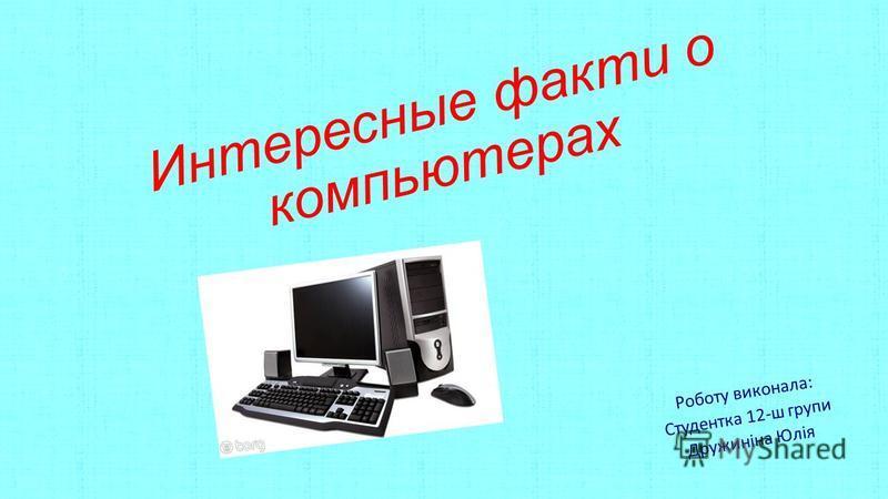 Интересные факты о компьютерах Роботу виконала: Студентка 12-ш групи Дружиніна Юлія