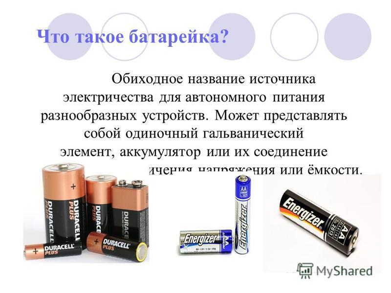 Что такое батарейка? Обиходное название источника электричества для автономного питания разнообразных устройств. Может представлять собой одиночный гальванический элемент, аккумулятор или их соединение в батарею для увеличения напряжения или ёмкости.
