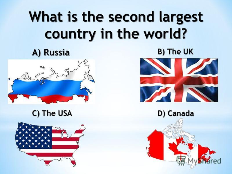 What is the second largest country in the world? A) Russia B) The UK C) The USA D) Canada