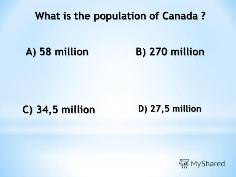 What is the population of Canada ? A) 58 million B) 270 million C) 34,5 million D) 27,5 million