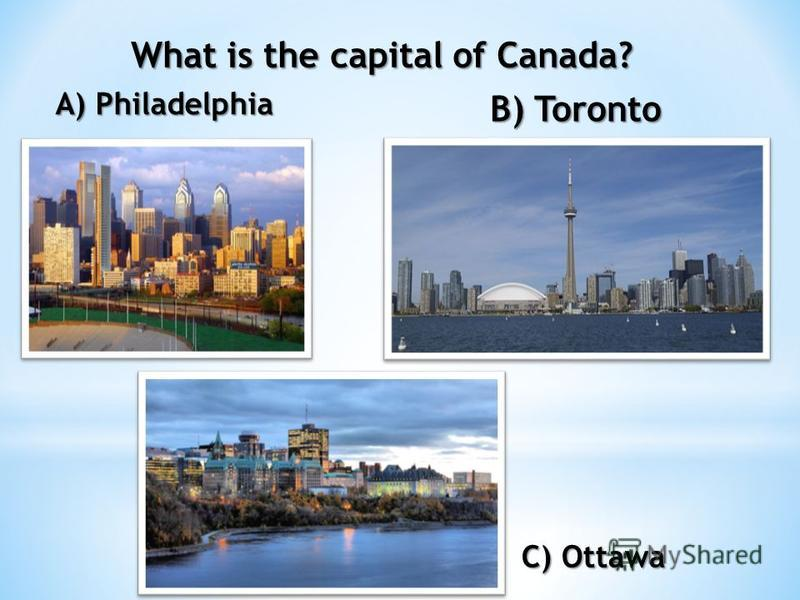 What is the capital of Canada? A) Philadelphia B) Toronto C) Ottawa