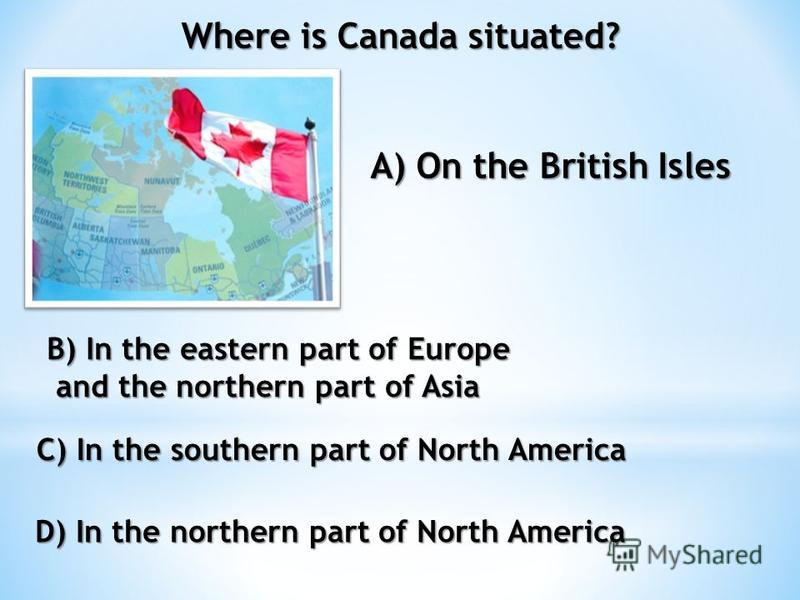 Where is Canada situated? A) On the British Isles B) In the eastern part of Europe and the northern part of Asia and the northern part of Asia C) In the southern part of North America D) In the northern part of North America