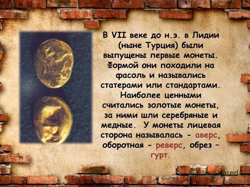 В VII веке до н.э. в Лидии (ныне Турция) были выпущены первые монеты. Формой они походили на фасоль и назывались стартерами или стандартами. Наиболее ценными считались золотые монеты, за ними шли серебряные и медные. У монеты лицевая сторона называла