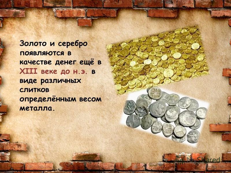 Золото и серебро появляются в качестве денег ещё в XIII веке до н.э. в виде различных слитков определённым весом металла.