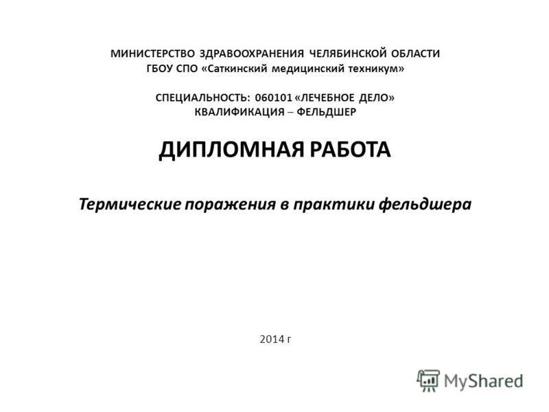 МИНИСТЕРСТВО ЗДРАВООХРАНЕНИЯ ЧЕЛЯБИНСКОЙ ОБЛАСТИ ГБОУ СПО «Саткинский медицинский техникум» СПЕЦИАЛЬНОСТЬ: 060101 «ЛЕЧЕБНОЕ ДЕЛО» КВАЛИФИКАЦИЯ – ФЕЛЬДШЕР ДИПЛОМНАЯ РАБОТА Термические поражения в практики фельдшера 2014 г