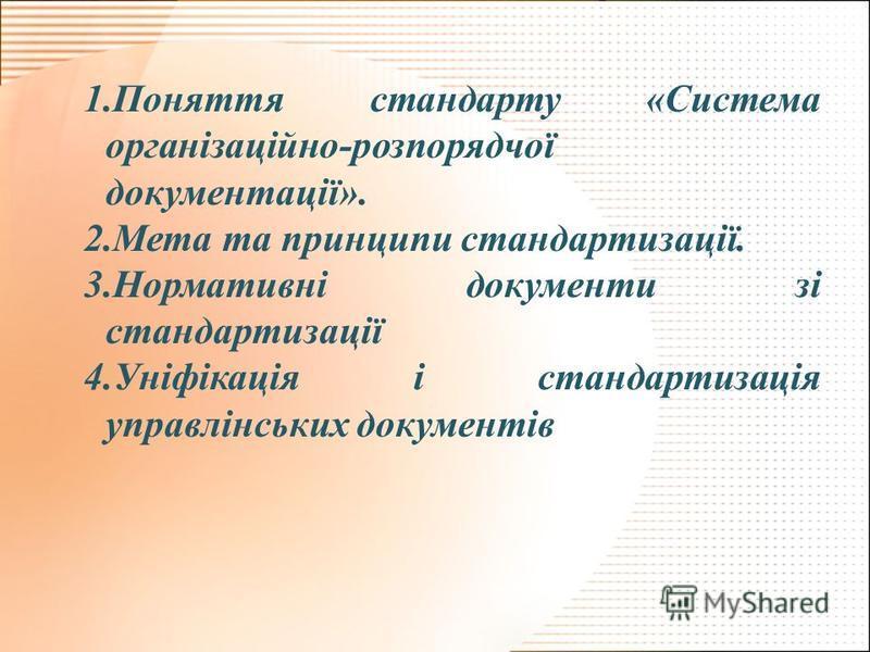 1.Поняття стандарту «Система організаційно-розпорядчої документації». 2.Мета та принципи стандартизації. 3.Нормативні документи зі стандартизації 4.Уніфікація і стандартизація управлінських документів