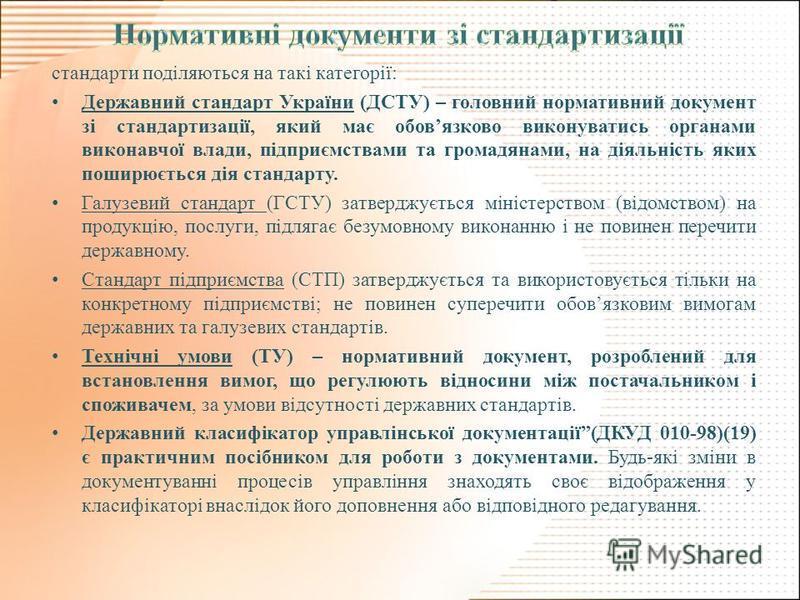 стандарти поділяються на такі категорії: Державний стандарт України (ДСТУ) – головний нормативний документ зі стандартизації, який має обовязково виконуватись органами виконавчої влади, підприємствами та громадянами, на діяльність яких поширюється ді